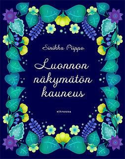 Piippo, Sinikka - Luonnon näkymätön kauneus, ebook