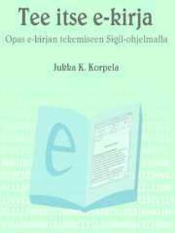 Korpela, Jukka K. - Tee itse e-kirja: opas e-kirjan tekemiseen Sigil-ohjelmalla, e-bok