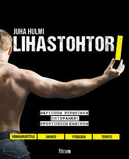 Hulmi, Juha - Lihastohtori, e-bok