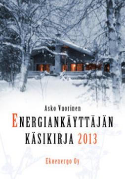 Vuorinen, Asko - Energiankäyttäjän käsikirja 2013, ebook