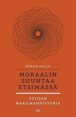 Malik, Kenan - Moraalin suuntaa etsimässä. Etiikan maailmanhistoria, ebook