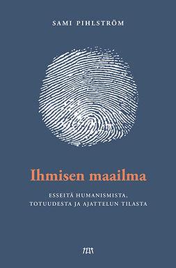 Pihlström, Sami - Ihmisen maailma: Esseitä humanismista, totuudesta ja ajattelun tilasta, e-kirja