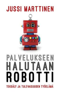 Marttinen, Jussi - Palvelukseen halutaan robotti. Tekoäly ja tulevaisuuden työelämä, e-kirja