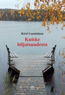 Launiainen, Kirsi - Kuiske hiljaisuudesta, e-kirja