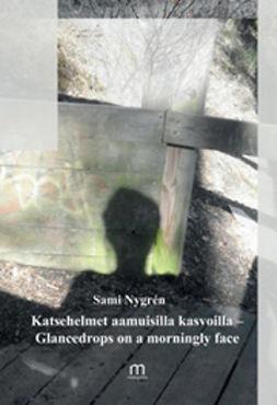 Nygren, Sami - Katsehelmet aamuisilla kasvoilla – Glancedrops on a morningly face, e-kirja