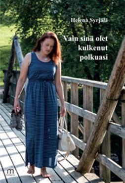 Syrjälä, Helena - Vain sinä olet kulkenut polkuasi, ebook