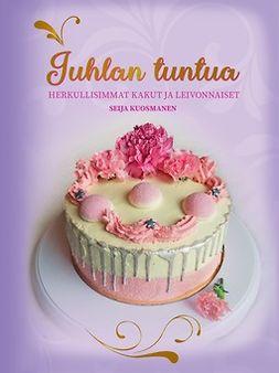 Kuosmanen, Seija - Juhlan tuntua - Herkullisimmat kakut ja leivonnaiset, e-kirja