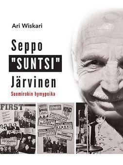 """Wiskari, Ari - Seppo """"SUNTSI"""" Järvinen - Suomirokin hymypoika, e-kirja"""