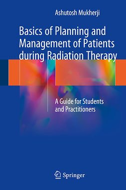 Mukherji, Ashutosh - Basics of Planning and Management of Patients during Radiation Therapy, ebook