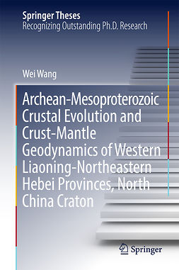 Wang, Wei - Archean-Mesoproterozoic Crustal Evolution and Crust-Mantle Geodynamics of Western Liaoning-Northeastern Hebei Provinces, North China Craton, ebook