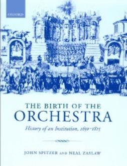 Spitzer, John - The Birth of the Orchestra : History of an Institution, 1650-1815, ebook