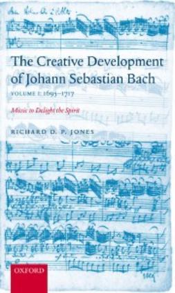 Jones, Richard D. P. - The Creative Development of Johann Sebastian Bach Volume 1: 1695-1717 : Music to Delight the Spirit, ebook
