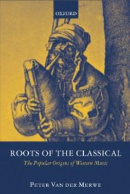 Merwe, Peter Van der - Roots of the Classical: The Popular Origins of Western Music, ebook