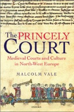 Vale, Malcolm - The Princely Court: Medieval Courts and Culture in North-West Europe, 1270-1380, e-bok