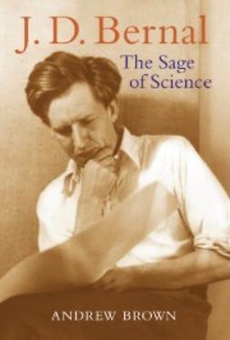 Brown, Andrew - J. D. Bernal : The Sage of Science, ebook