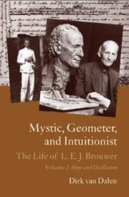 van Dalen, Dirk - Mystic, Geometer, and Intuitionist: The Life of L.E.J. Brouwer 1881-1966 : Volume 2: Hope and Disillusion, ebook