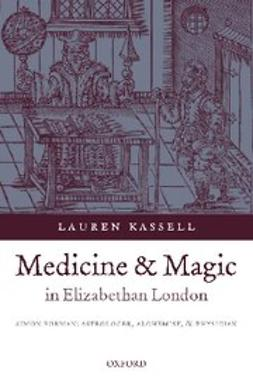 Kassell, Lauren - Medicine and Magic in Elizabethan London : Simon Forman: Astrologer, Alchemist, and Physician, e-kirja