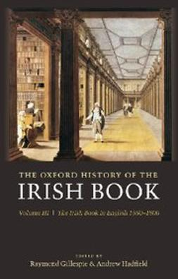 , Raymond Gillespie - The Oxford History of the Irish Book, Volume III : The Irish Book in English, 1550-1800, ebook