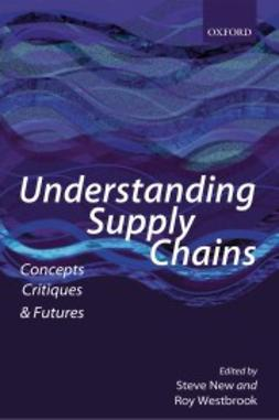 New, Steve - Understanding Supply Chains: Concepts, Critiques, and Futures, ebook