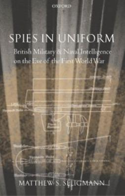Seligmann, Matthew S. - Spies in Uniform: British Military and Naval Intelligence on the Eve of the First World War, ebook