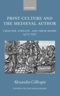 Gillespie, Alexandra - Print Culture and the Medieval Author: Chaucer, Lydgate, and Their Books 1473-1557, e-bok