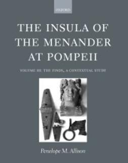 Allison, Penelope M. - The Insula of the Menander at Pompeii: Volume III: The Finds, a Contextual Study, e-kirja