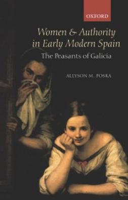 Poska, Allyson M. - Women and Authority in Early Modern Spain: The Peasants of Galicia, ebook