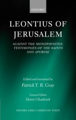 Gray, Patrick T. R. - Leontius of Jerusalem: Against the Monophysites: Testimonies of the Saints and Aporiae, ebook