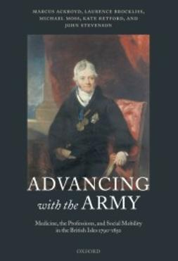 Ackroyd, Marcus - Advancing with the Army: Medicine, the Professions and Social Mobility in the British Isles 1790-1850, e-bok