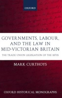 Curthoys, Mark - Governments, Labour, and the Law in Mid-Victorian Britain: The Trade Union Legislation of the 1870s, ebook