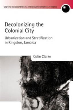 Clarke, Colin - Decolonizing the Colonial City: Urbanization and Stratification in Kingston, Jamaica, ebook