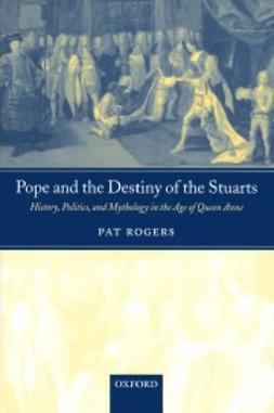 Rogers, Pat - Pope and the Destiny of the Stuarts: History, Politics, and Mythology in the Age of Queen Anne, ebook