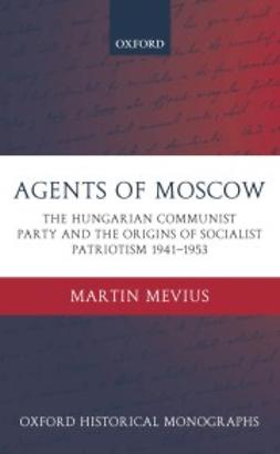 Mevius, Martin - Agents of Moscow: The Hungarian Communist Party and the Origins of Socialist Patriotism 1941-1953, e-kirja