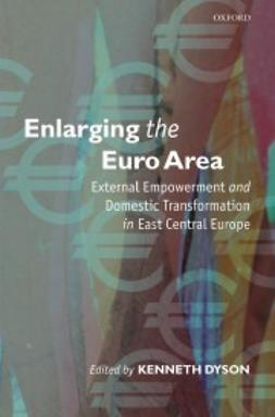 Dyson, Kenneth - Enlarging the Euro Area: External Empowerment and Domestic Transformation in East Central Europe, ebook