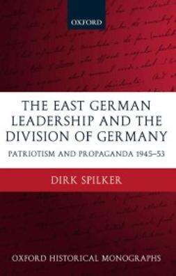 Spilker, Dirk - The East German Leadership and the Division of Germany: Patriotism and Propaganda 1945-1953, ebook