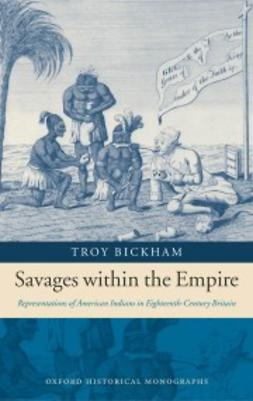 Bickham, Troy - Savages within the Empire: Representations of American Indians in Eighteenth-Century Britain, e-bok