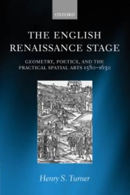 Turner, Henry S. - The English Renaissance Stage: Geometry, Poetics, and the Practical Spatial Arts 1580-1630, ebook