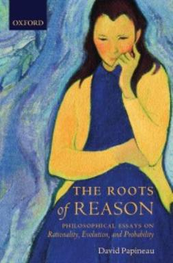 Papineau, David - The Roots of Reason: Philosophical Essays on Rationality, Evolution, and Probability, ebook