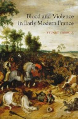 Carroll, Stuart - Blood and Violence in Early Modern France, e-kirja