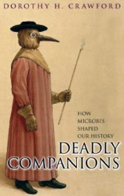 Crawford, Dorothy H. - Deadly Companions: How microbes shaped our history, ebook