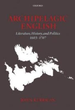 Kerrigan, John - Archipelagic English: Literature, History, and Politics 1603-1707, ebook