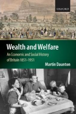 Daunton, Martin - Wealth and Welfare: An Economic and Social History of Britain 1851-1951, ebook