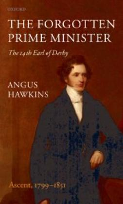 Hawkins, Angus - The Forgotten Prime Minister: The 14th Earl of Derby : Volume I: Ascent, 1799-1851, ebook