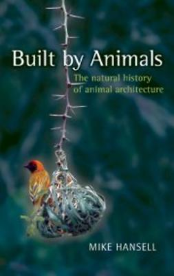 Hansell, Mike - Built by Animals: The natural history of animal architecture, ebook