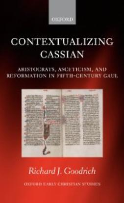 Goodrich, Richard J. - Contextualizing Cassian: Aristocrats, Asceticism, and Reformation in Fifth-Century Gaul, e-bok