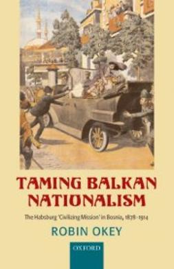 Okey, Robin - Taming Balkan Nationalism: The Habsburg 'Civilizing Mission' in Bosnia 1878-1914, e-kirja