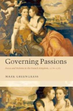 Greengrass, Mark - Governing Passions: Peace and Reform in the French Kingdom, 1576-1585, ebook