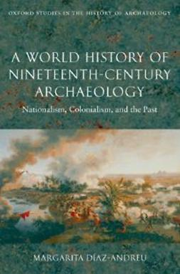 Diaz-Andreu, Margarita - A World History of Nineteenth-Century Archaeology : Nationalism, Colonialism, and the Past, ebook