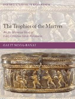 Noga-Banai, Galit - The Trophies of the Martyrs : An Art Historical Study of Early Christian Silver Reliquaries, ebook