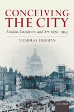 Freeman, Nicholas - Conceiving the City : London, Literature, and Art 1870-1914, e-bok
